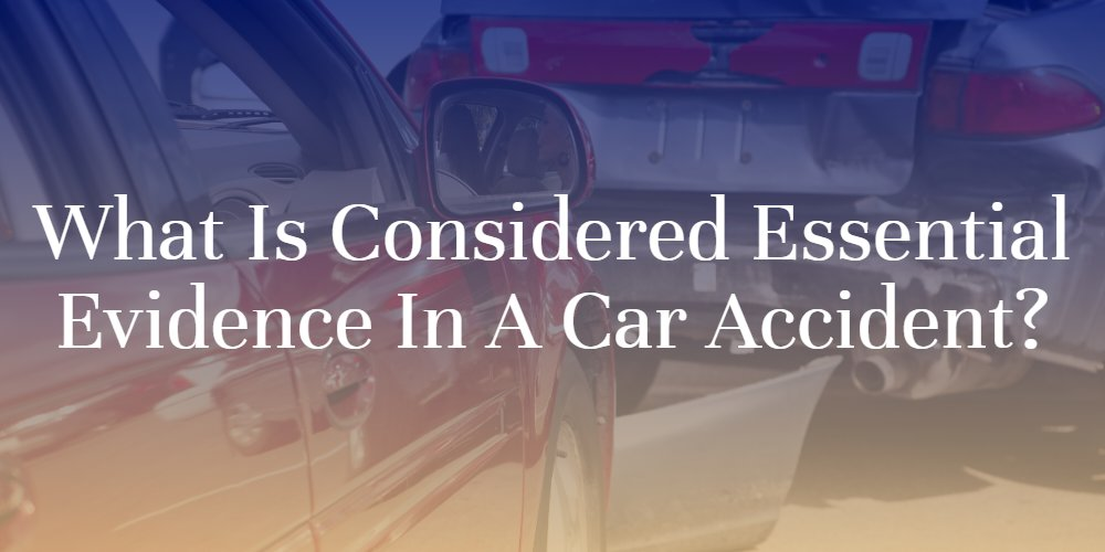 What Is Considered Essential Evidence in a Car Accident_